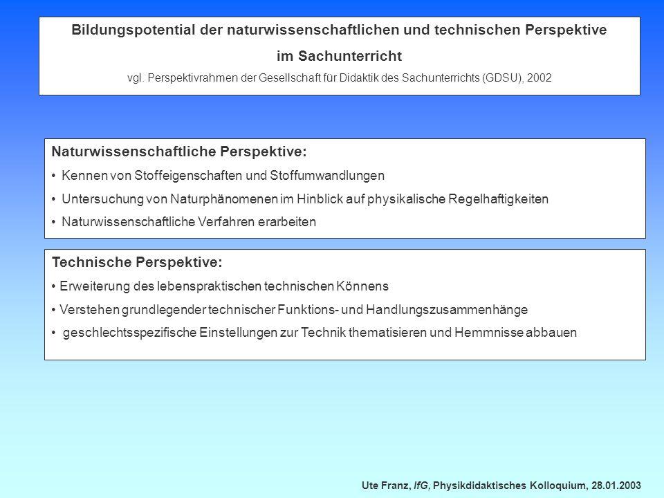 Ute Franz, IfG, Physikdidaktisches Kolloquium, 28.01.2003 Bildungspotential der naturwissenschaftlichen und technischen Perspektive im Sachunterricht