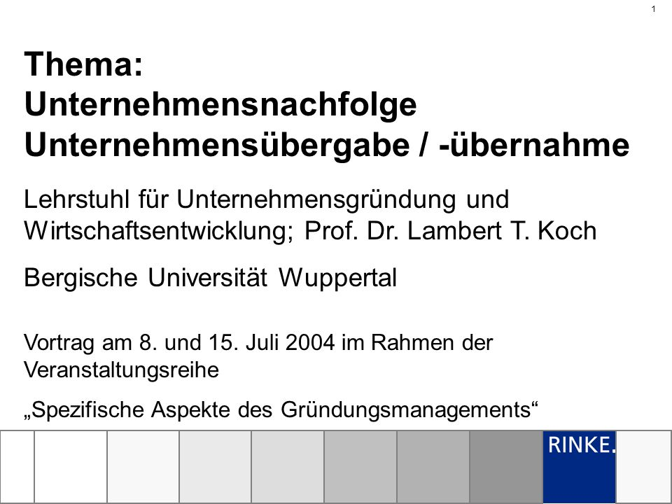 1 Vortrag am 8. und 15. Juli 2004 im Rahmen der Veranstaltungsreihe Spezifische Aspekte des Gründungsmanagements Thema: Unternehmensnachfolge Unterneh