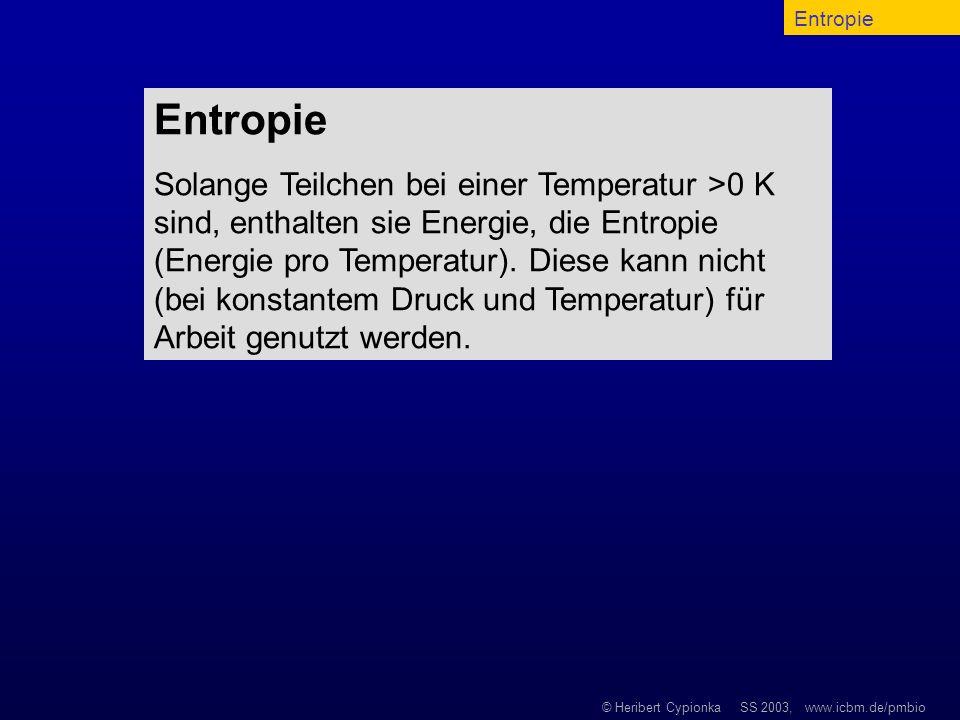 © Heribert Cypionka SS 2003, www.icbm.de/pmbio Entropie Solange Teilchen bei einer Temperatur >0 K sind, enthalten sie Energie, die Entropie (Energie