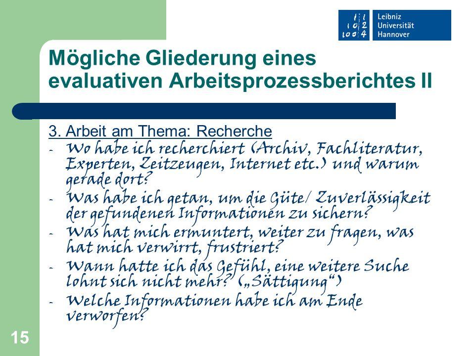 15 Mögliche Gliederung eines evaluativen Arbeitsprozessberichtes II 3. Arbeit am Thema: Recherche - Wo habe ich recherchiert (Archiv, Fachliteratur, E