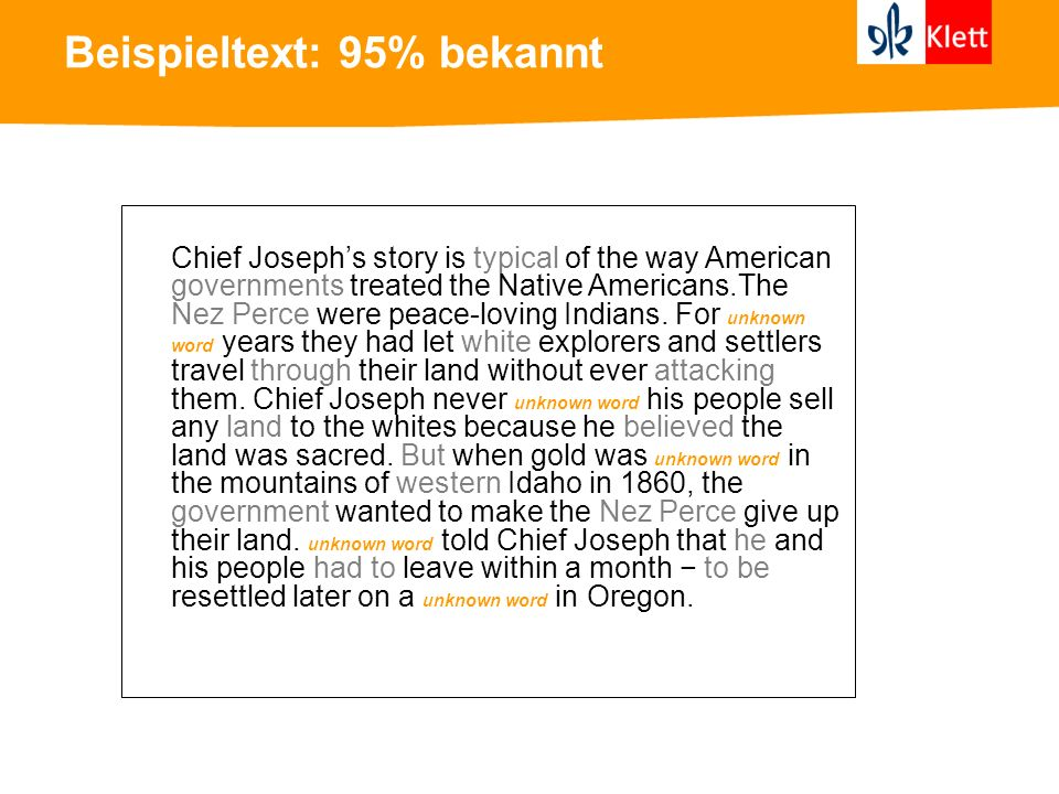 Beispieltext: 95% bekannt Chief Josephs story is typical of the way American governments treated the Native Americans.The Nez Perce were peace-loving