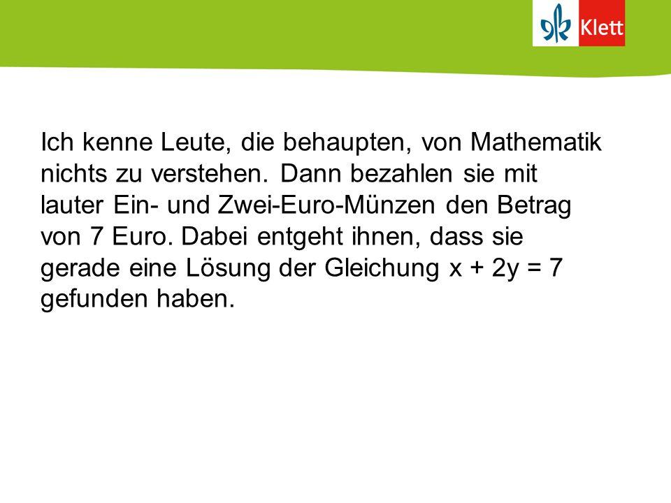 Ich kenne Leute, die behaupten, von Mathematik nichts zu verstehen. Dann bezahlen sie mit lauter Ein- und Zwei-Euro-Münzen den Betrag von 7 Euro. Dabe