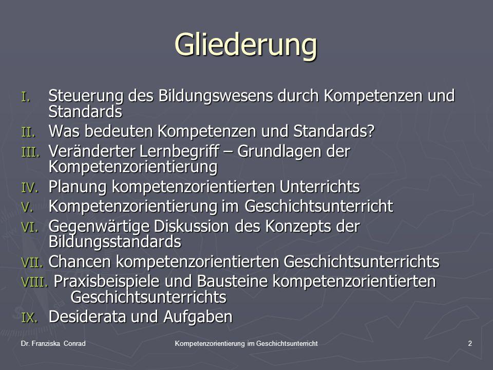 Dr. Franziska ConradKompetenzorientierung im Geschichtsunterricht2 Gliederung I. Steuerung des Bildungswesens durch Kompetenzen und Standards II. Was