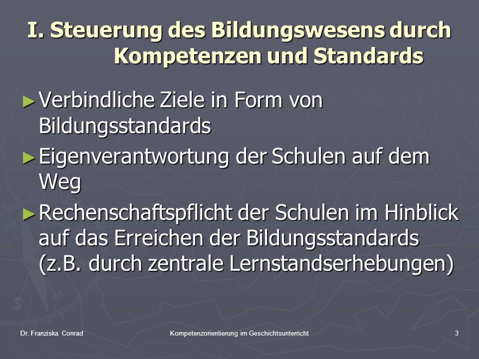 Dr. Franziska ConradKompetenzorientierung im Geschichtsunterricht3 I. Steuerung des Bildungswesens durch Kompetenzen und Standards Verbindliche Ziele