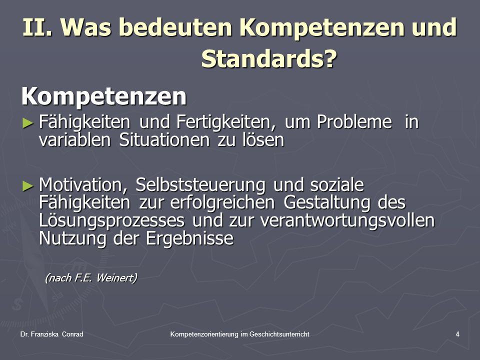 Dr. Franziska ConradKompetenzorientierung im Geschichtsunterricht4 II. Was bedeuten Kompetenzen und Standards? Kompetenzen Fähigkeiten und Fertigkeite