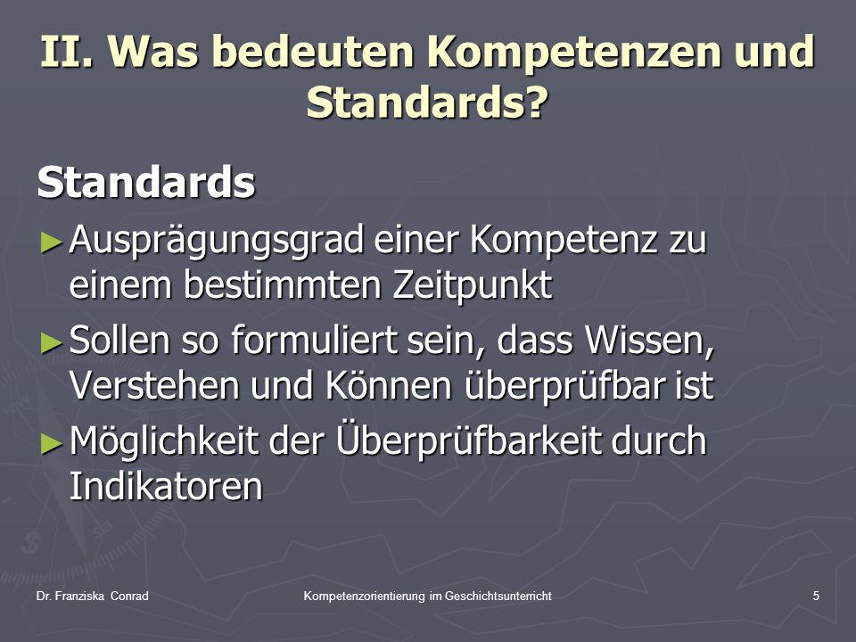 Dr. Franziska ConradKompetenzorientierung im Geschichtsunterricht5 II. Was bedeuten Kompetenzen und Standards? Standards Ausprägungsgrad einer Kompete