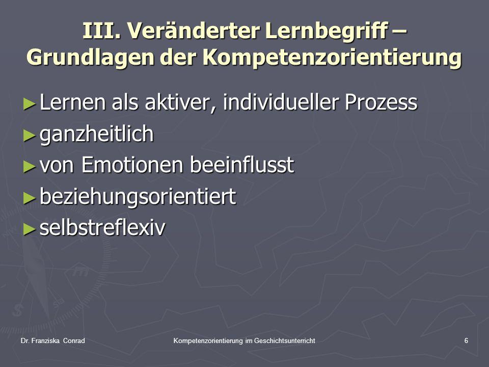 Dr. Franziska ConradKompetenzorientierung im Geschichtsunterricht6 III. Veränderter Lernbegriff – Grundlagen der Kompetenzorientierung Lernen als akti