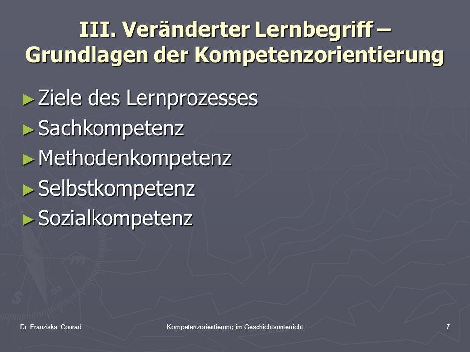 Dr. Franziska ConradKompetenzorientierung im Geschichtsunterricht7 III. Veränderter Lernbegriff – Grundlagen der Kompetenzorientierung Ziele des Lernp