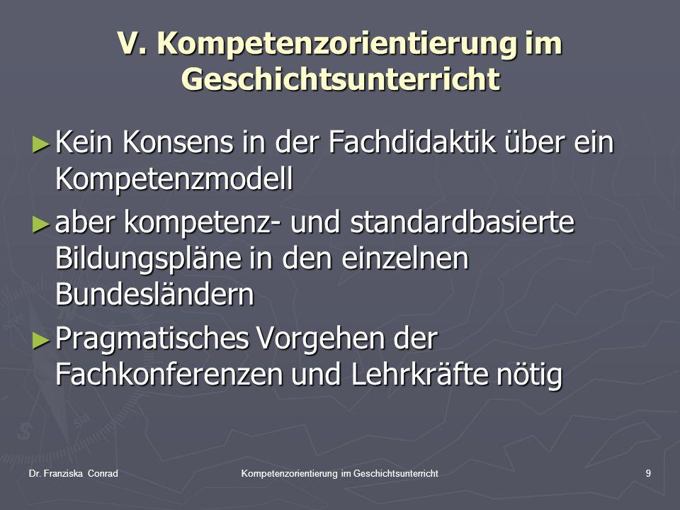 Dr. Franziska ConradKompetenzorientierung im Geschichtsunterricht9 V. Kompetenzorientierung im Geschichtsunterricht Kein Konsens in der Fachdidaktik ü