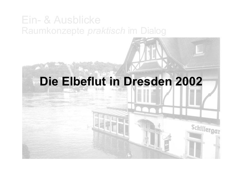 Ein- & Ausblicke Raumkonzepte praktisch im Dialog Die Elbeflut in Dresden 2002