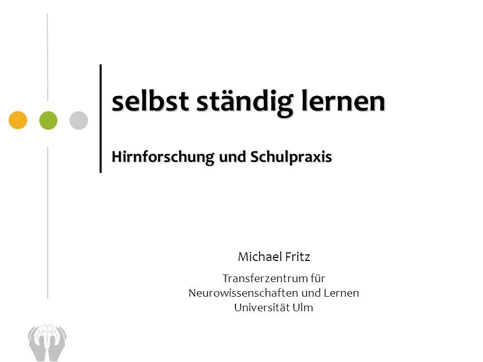 selbst ständig lernen Hirnforschung und Schulpraxis Michael Fritz Transferzentrum für Neurowissenschaften und Lernen Universität Ulm