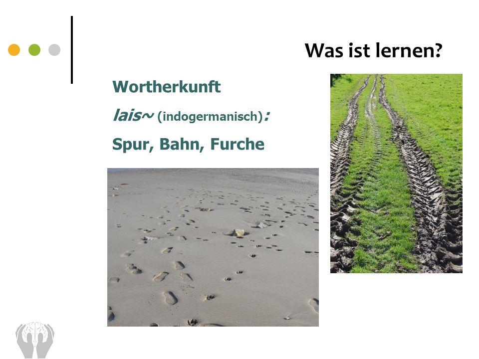 Was ist lernen? Wortherkunft lais~ (indogermanisch) : Spur, Bahn, Furche