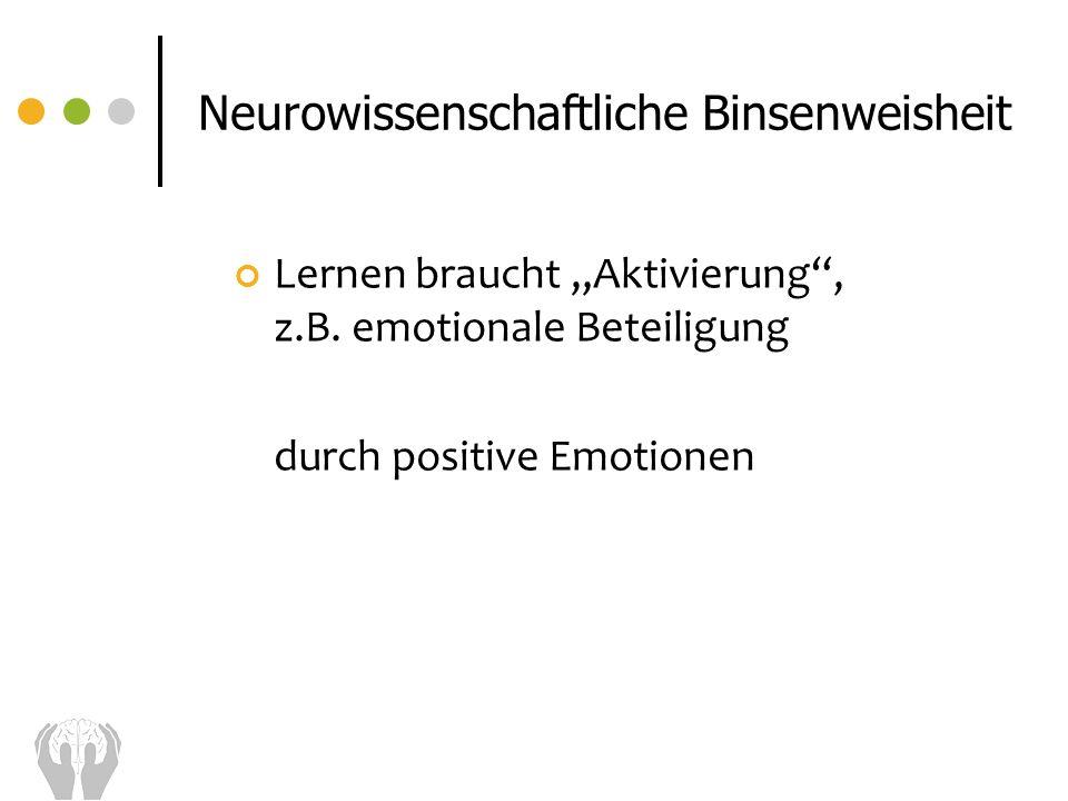 Lernen braucht Aktivierung, z.B. emotionale Beteiligung durch positive Emotionen Neurowissenschaftliche Binsenweisheit