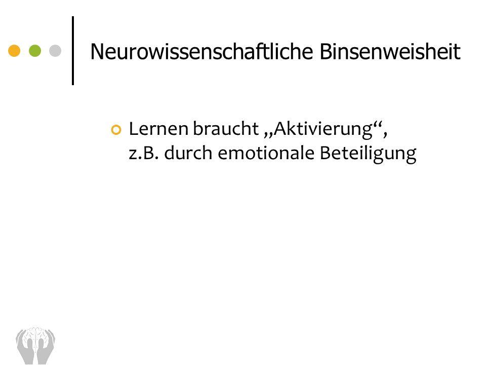 Lernen braucht Aktivierung, z.B. durch emotionale Beteiligung Neurowissenschaftliche Binsenweisheit