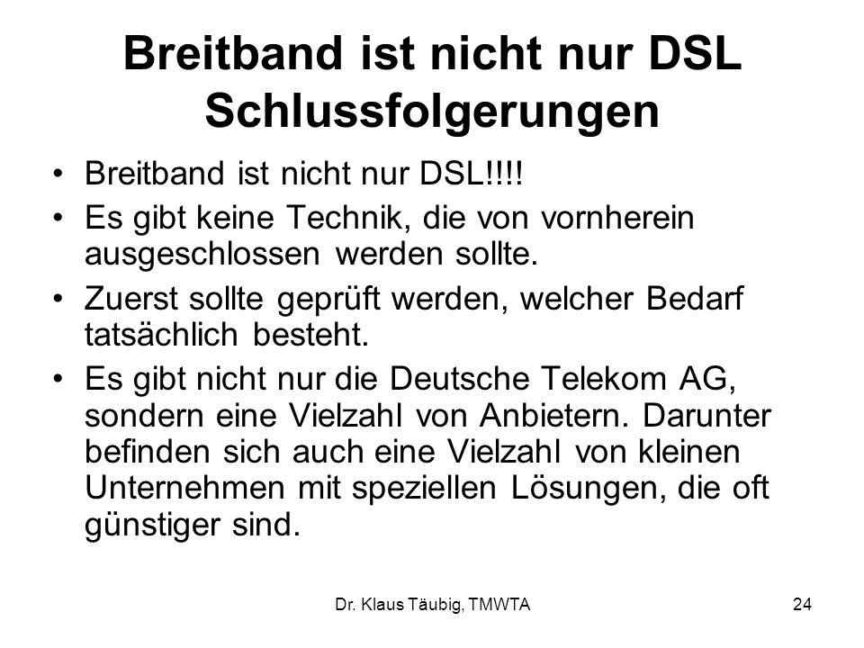 Dr. Klaus Täubig, TMWTA24 Breitband ist nicht nur DSL Schlussfolgerungen Breitband ist nicht nur DSL!!!! Es gibt keine Technik, die von vornherein aus