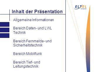 Inhalt der Präsentation Allgemeine Informationen Bereich Daten- und LWL Technik Bereich Fernmelde- und Sicherheitstechnik Bereich Mobilfunk Bereich Ti