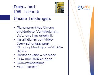 Auftragen Daten- und LWL Technik Unsere Leistungen: Planung und Ausführung strukturierter Verkabelung in LWL- und Kupfertechnik Installationen von Vid