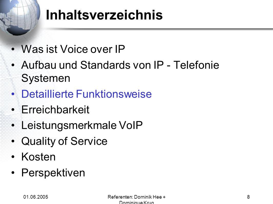 01.06.2005Referenten: Dominik Hee + Dominique Krug 8 Inhaltsverzeichnis Was ist Voice over IP Aufbau und Standards von IP - Telefonie Systemen Detaill