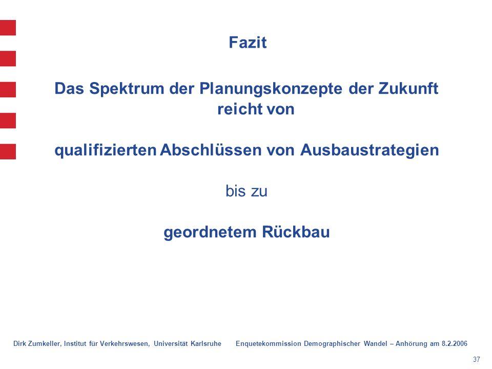 37 Fazit Das Spektrum der Planungskonzepte der Zukunft reicht von qualifizierten Abschlüssen von Ausbaustrategien bis zu geordnetem Rückbau Dirk Zumkeller, Institut für Verkehrswesen, Universität Karlsruhe Enquetekommission Demographischer Wandel – Anhörung am 8.2.2006
