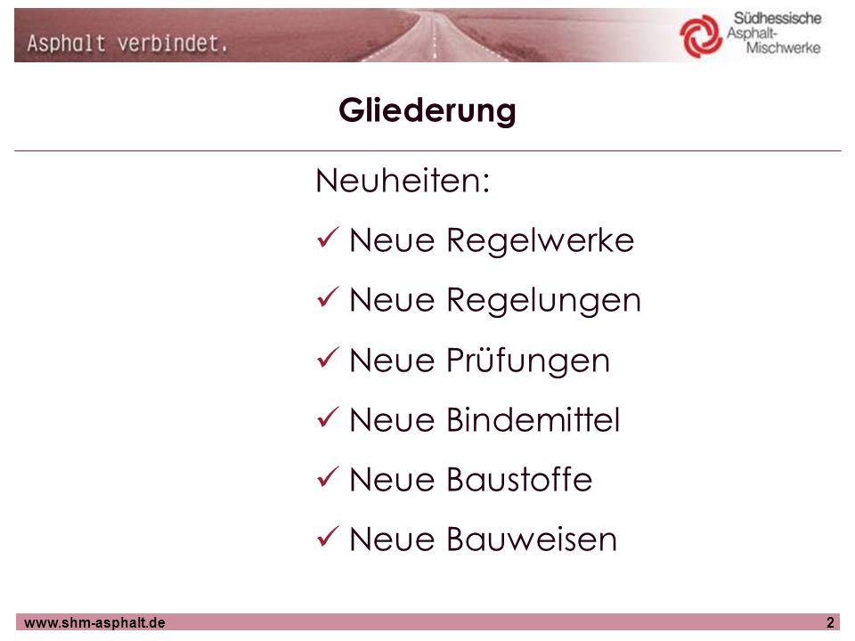 www.shm-asphalt.de3 Gliederung Neuheiten: Neue Regelwerke Neue Regelungen Neue Prüfungen Neue Bindemittel Neue Baustoffe Neue Bauweisen
