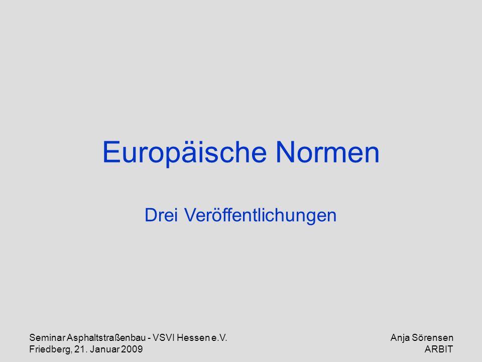 Seminar Asphaltstraßenbau - VSVI Hessen e.V. Friedberg, 21. Januar 2009 Anja Sörensen ARBIT Europäische Normen Drei Veröffentlichungen