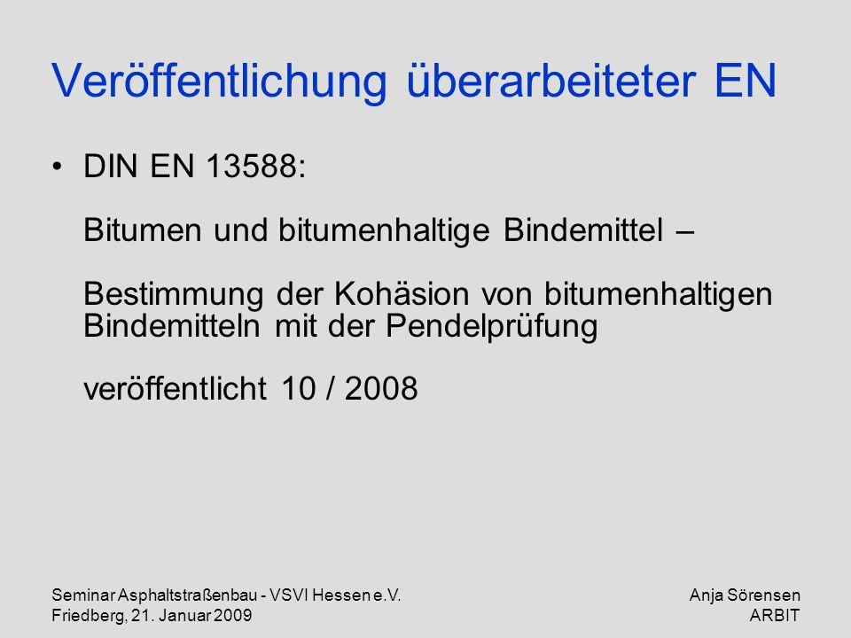 Seminar Asphaltstraßenbau - VSVI Hessen e.V. Friedberg, 21. Januar 2009 Anja Sörensen ARBIT Veröffentlichung überarbeiteter EN DIN EN 13588: Bitumen u