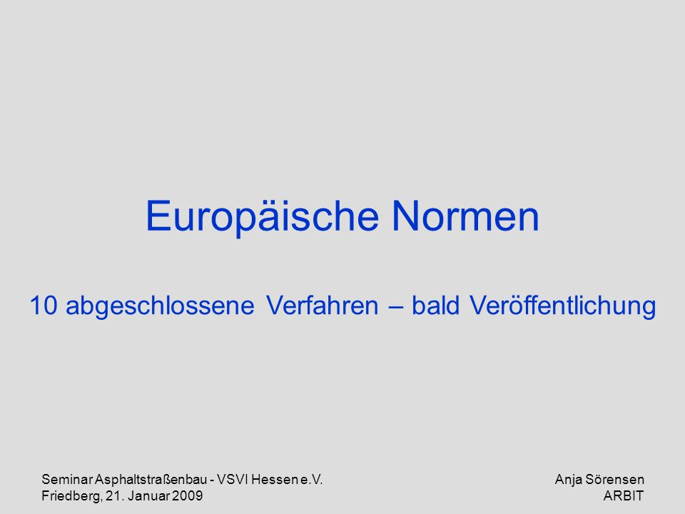 Seminar Asphaltstraßenbau - VSVI Hessen e.V. Friedberg, 21. Januar 2009 Anja Sörensen ARBIT Europäische Normen 10 abgeschlossene Verfahren – bald Verö