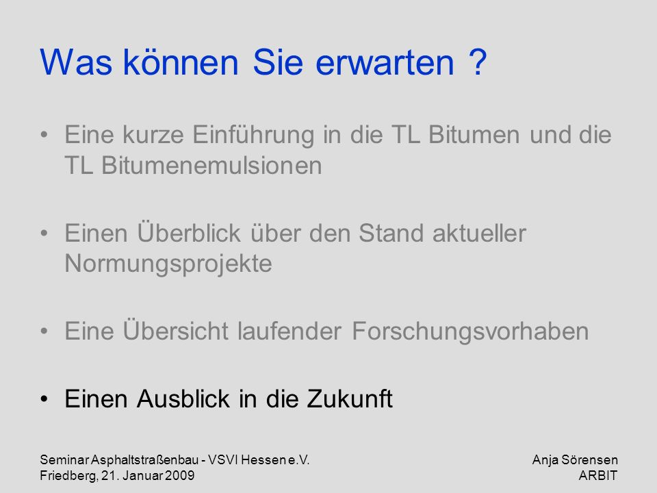 Seminar Asphaltstraßenbau - VSVI Hessen e.V. Friedberg, 21. Januar 2009 Anja Sörensen ARBIT Was können Sie erwarten ? Eine kurze Einführung in die TL