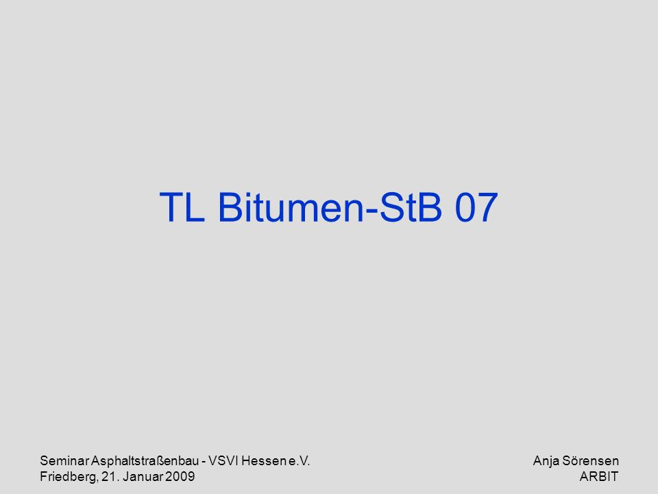 Seminar Asphaltstraßenbau - VSVI Hessen e.V. Friedberg, 21. Januar 2009 Anja Sörensen ARBIT TL Bitumen-StB 07