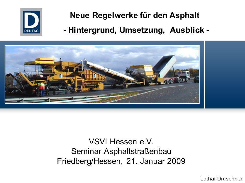 VSVI Hessen e.V. Seminar Asphaltstraßenbau Friedberg/Hessen, 21. Januar 2009 Lothar Drüschner Neue Regelwerke für den Asphalt - Hintergrund, Umsetzung