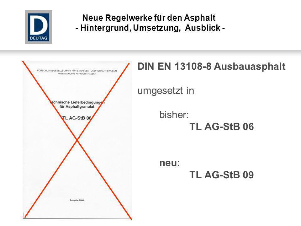 DIN EN 13108-8 Ausbauasphalt umgesetzt in bisher: TL AG-StB 06 neu: TL AG-StB 09 Neue Regelwerke für den Asphalt - Hintergrund, Umsetzung, Ausblick -