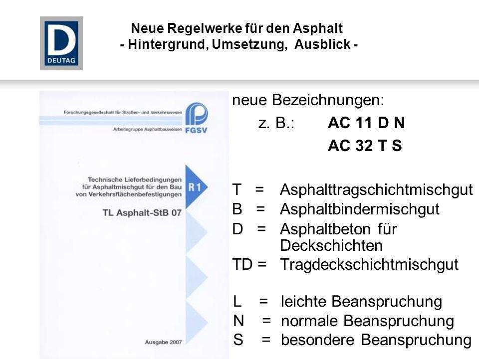 neue Bezeichnungen: z. B.:AC 11 D N AC 32 T S T = Asphalttragschichtmischgut B = Asphaltbindermischgut D = Asphaltbeton für Deckschichten TD = Tragdec