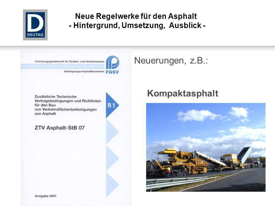 Neuerungen, z.B.: Kompaktasphalt Neue Regelwerke für den Asphalt - Hintergrund, Umsetzung, Ausblick -