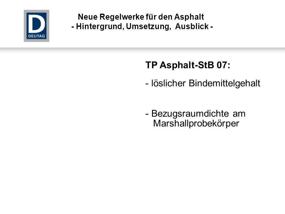 TP Asphalt-StB 07: - löslicher Bindemittelgehalt - Bezugsraumdichte am Marshallprobekörper Neue Regelwerke für den Asphalt - Hintergrund, Umsetzung, A