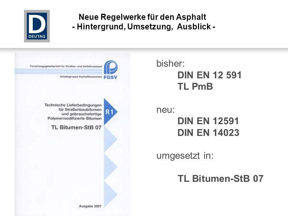 bisher: DIN EN 12 591 TL PmB neu: DIN EN 12591 DIN EN 14023 umgesetzt in: TL Bitumen-StB 07 Neue Regelwerke für den Asphalt - Hintergrund, Umsetzung,