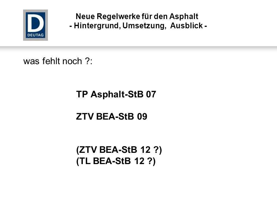 was fehlt noch ?: TP Asphalt-StB 07 ZTV BEA-StB 09 (ZTV BEA-StB 12 ?) (TL BEA-StB 12 ?) Neue Regelwerke für den Asphalt - Hintergrund, Umsetzung, Ausb