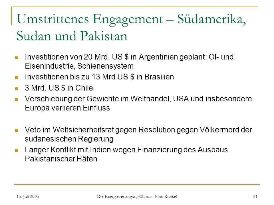 15. Juli 2005 Die Energieversorgung Chinas - Finn Runkel 21 Umstrittenes Engagement – Südamerika, Sudan und Pakistan Investitionen von 20 Mrd. US $ in