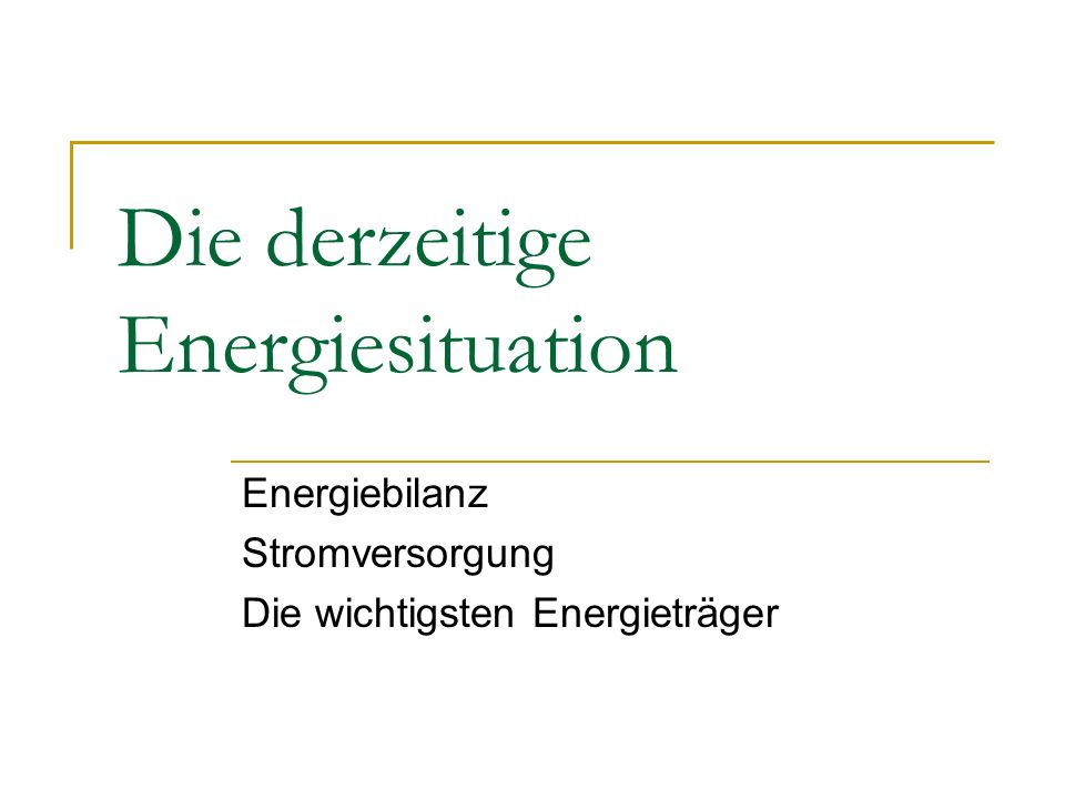 Die derzeitige Energiesituation Energiebilanz Stromversorgung Die wichtigsten Energieträger