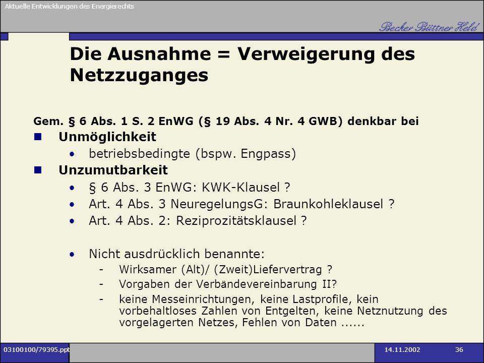 Aktuelle Entwicklungen des Energierechts 03100100/79395.ppt14.11.2002 36 Die Ausnahme = Verweigerung des Netzzuganges Gem. § 6 Abs. 1 S. 2 EnWG (§ 19