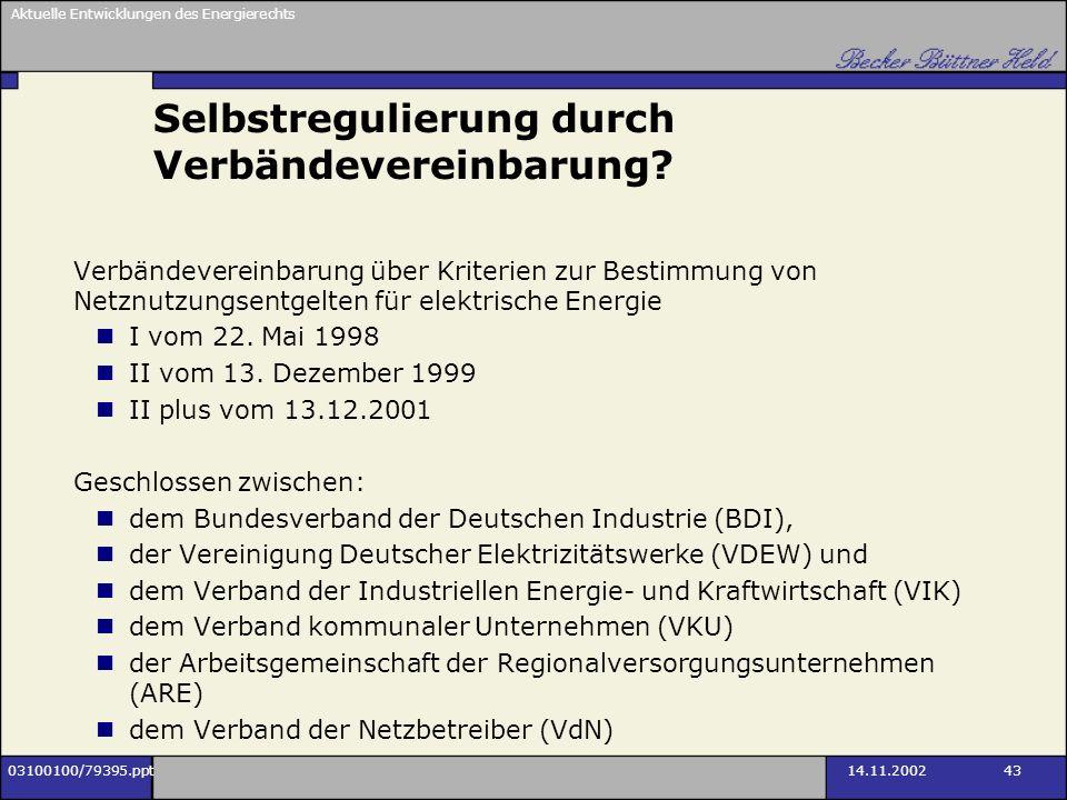 Aktuelle Entwicklungen des Energierechts 03100100/79395.ppt14.11.2002 43 Selbstregulierung durch Verbändevereinbarung? Verbändevereinbarung über Krite