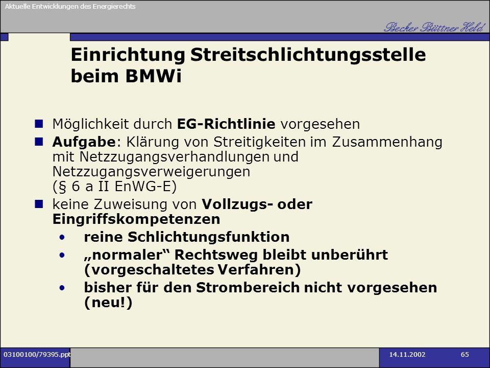Aktuelle Entwicklungen des Energierechts 03100100/79395.ppt14.11.2002 65 Einrichtung Streitschlichtungsstelle beim BMWi Möglichkeit durch EG-Richtlini
