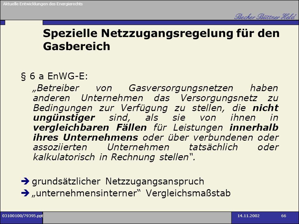 Aktuelle Entwicklungen des Energierechts 03100100/79395.ppt14.11.2002 66 Spezielle Netzzugangsregelung für den Gasbereich § 6 a EnWG-E: Betreiber von