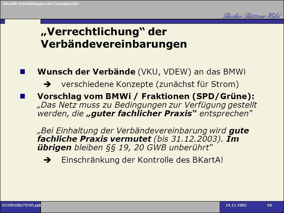 Aktuelle Entwicklungen des Energierechts 03100100/79395.ppt14.11.2002 68 Verrechtlichung der Verbändevereinbarungen Wunsch der Verbände (VKU, VDEW) an