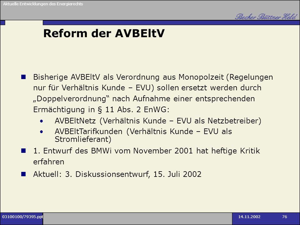 Aktuelle Entwicklungen des Energierechts 03100100/79395.ppt14.11.2002 76 Reform der AVBEltV Bisherige AVBEltV als Verordnung aus Monopolzeit (Regelung