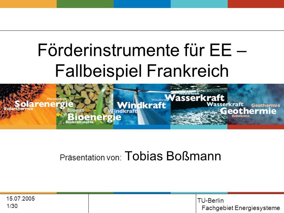 15.07.2005 1/30 Förderinstrumente für EE – Fallbeispiel Frankreich Präsentation von: Tobias Boßmann TU-Berlin Fachgebiet Energiesysteme