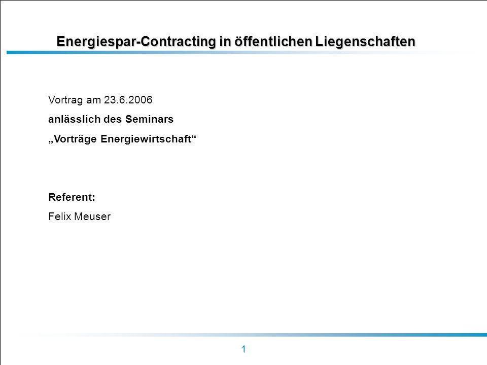 1 Energiespar-Contracting in öffentlichen Liegenschaften Vortrag am 23.6.2006 anlässlich des Seminars Vorträge Energiewirtschaft Referent: Felix Meuse