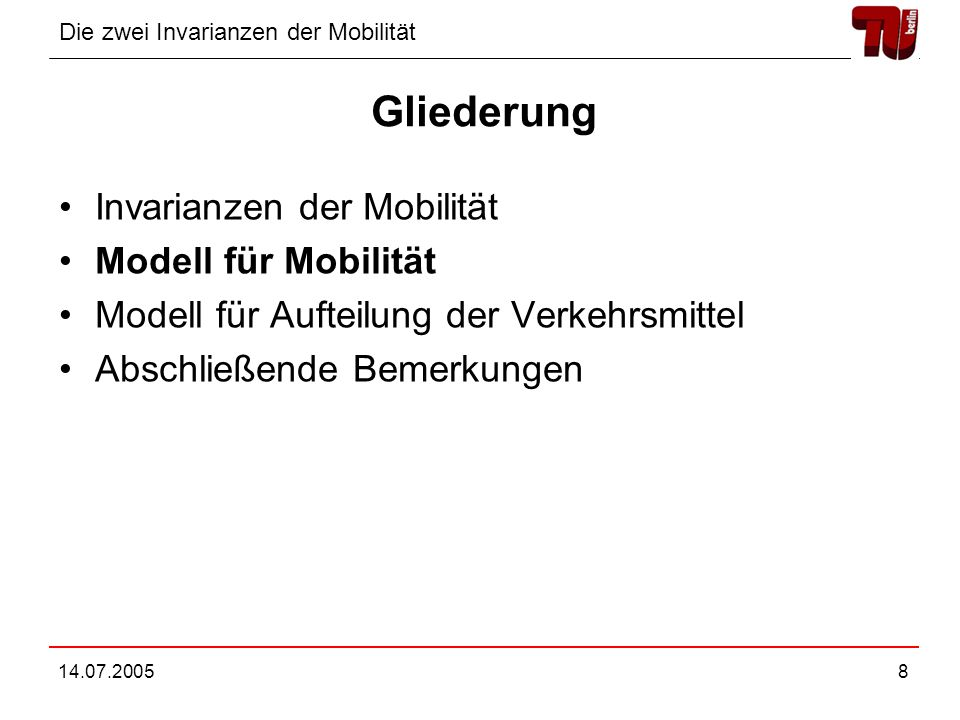 Die zwei Invarianzen der Mobilität 14.07.20058 Gliederung Invarianzen der Mobilität Modell für Mobilität Modell für Aufteilung der Verkehrsmittel Absc
