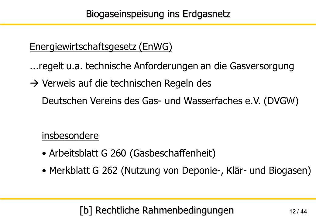 Biogaseinspeisung ins Erdgasnetz 12 / 44 [b] Rechtliche Rahmenbedingungen Energiewirtschaftsgesetz (EnWG)...regelt u.a. technische Anforderungen an di