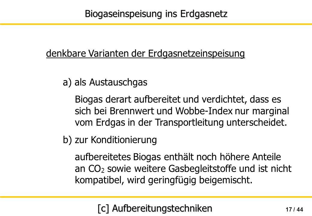 Biogaseinspeisung ins Erdgasnetz 17 / 44 [c] Aufbereitungstechniken a) als Austauschgas Biogas derart aufbereitet und verdichtet, dass es sich bei Bre
