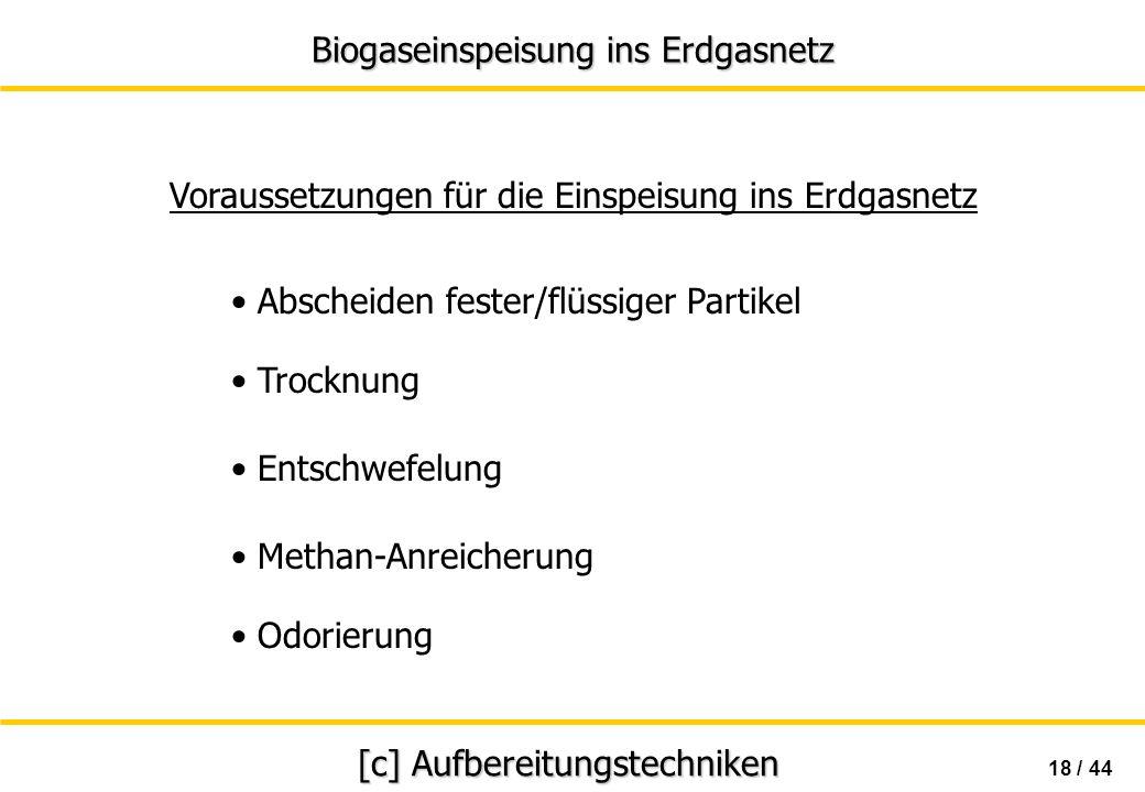 Biogaseinspeisung ins Erdgasnetz 18 / 44 [c] Aufbereitungstechniken Abscheiden fester/flüssiger Partikel Trocknung Methan-Anreicherung Voraussetzungen